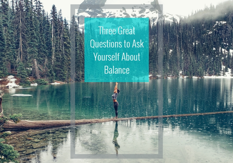 Three Great Questions To Ask Yourself About Balance